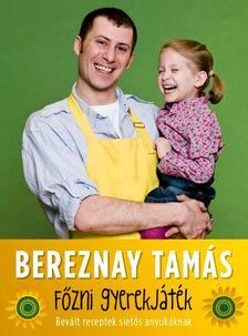 BEREZNAY TAMÁS - Főzni gyerekjáték! - Bevált receptek sietős anyukáknak