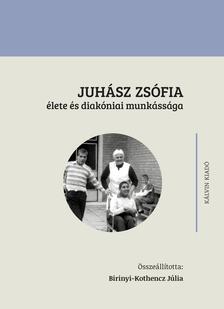Birinyi-Kothencz Júlia (összeállította) - JUHÁSZ ZSÓFIA élete és diakóniai munkássága