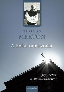 Thomas Merton - A belső tapasztalat - Jegyzetek a szemlélődésről