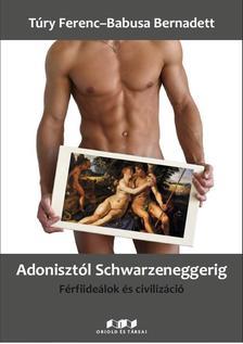 T�ry Ferenc- Babusa Bernadett - Adoniszt�l Schwarzeneggerig - F�rfiide�lok �s civiliz�ci�