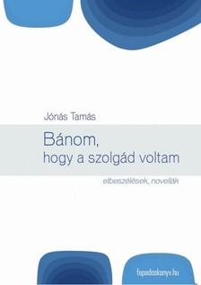 Jónás Tamás - Bánom, hogy a szolgád voltam [eKönyv: epub, mobi]