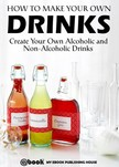 House My Ebook Publishing - How to Make Your Own Drinks: Create Your Own Alcoholic and Non-Alcoholic Drinks [eKönyv: epub,  mobi]