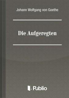 Johann Wolfgang Goethe - Die Aufgeregten [eK�nyv: pdf, epub, mobi]