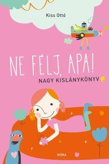 Kiss Ottó - Ne félj, apa! - Nagy kislánykönyv