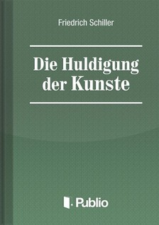 Friedrich Schiller - Die Huldigung der Kuenste [eK�nyv: pdf, epub, mobi]