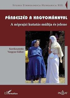 Szerkesztette:Vargyas G�bor - P�rbesz�d a hagyom�nnyal. A n�prajzi kutat�s m�ltja �s jelene
