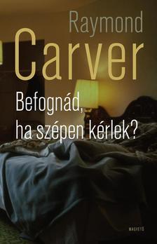 Raymond Carver - Befognád, ha szépen kérlek?