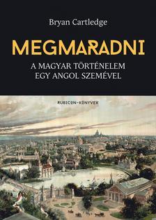 Bryan Cartledge - Megmaradni - A magyar történelem egy angol szemével
