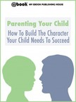 House My Ebook Publishing - Parenting Your Child: How To Build The Character Your Child Needs To Succeed [eKönyv: epub,  mobi]