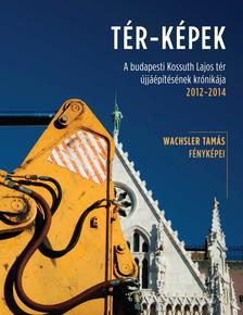 Wachsler Tam�s - T�R-K�PEKA budapesti Kossuth Lajos t�r �jj��p�t�s�nek kr�nik�ja 2012-2014