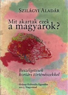 Szilágyi Aladár - Mit akartak ezek a magyarok?
