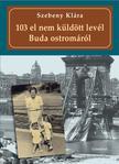 Szebeny Klára - 103 el nem küldött levél Buda ostromáról