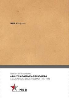 Cserényi-Zsitnyányi Ildikó - A POLITIZÁLT GAZDASÁGI RENDŐRSÉG. A GAZDASÁGRENDÉSZETI OSZTÁLY, 1945-1948