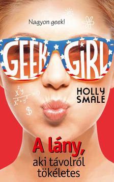 Holly Smale - Geek Girl 3. - A lány, aki távolról tökéletes