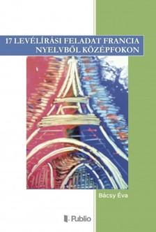 Éva Bácsy - 17 levélírási feladat francia nyelvből középfokon [eKönyv: epub, mobi]