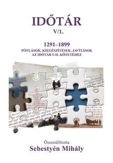 Sebestyén Mihály - Időtár V/1. 1291-1899 Kiegészítések, pótlások, javítások az Időtár I-II. kötetéhez