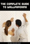 House My Ebook Publishing - The Complete Guide to Wallpapering [eK�nyv: epub,  mobi]