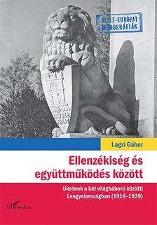 Lagzi G�bor - Ellenz�kis�g �s egy�ttm�k�d�s k�z�tt - Ukr�nok a k�t vil�gh�bor� k�z�tti Lengyelorsz�gban (1918-1939)