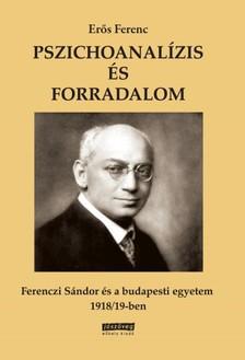 Erős Ferenc - Pszichoanalízis és forradalom Ferenczi Sándor és a budapesti egyetem 1918/19-ben [eKönyv: epub, mobi]