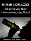 House My Ebook Publishing - The Truth About Alcohol: Things You Must Know If You Are Consuming Alcohol [eK�nyv: epub,  mobi]