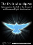 House My Ebook Publishing - The Truth About Spirits: Reincarnation,  The Cult of the Deceased and Paranormal Spirit Manifestations [eKönyv: epub,  mobi]
