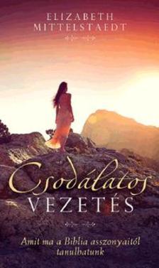ELIZABETH MITTELSTAEDT - Csodálatos vezetés - Amit ma a Biblia asszonyaitól tanulhatunk