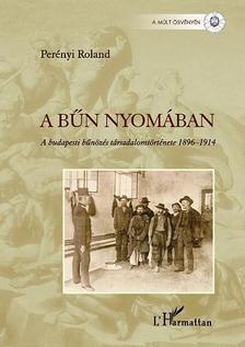 Perényi Roland - A bűn nyomában. A budapesti bűnözés társadalomtörténete 1896-1914