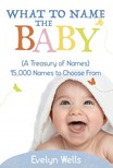 Wells Evelyn - What To Name The Baby (A Treasury of Names): 15, 000 Names to Choose From [eKönyv: epub,  mobi]