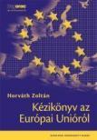 Horváth Zoltán dr. - KÉZIKÖNYV AZ EURÓPAI UNIÓRÓL - 8. ÁTDOLGOZOTT KIADÁS