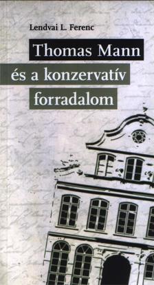 Lendvai L. Ferenc - Lendvai L. Ferenc: Thomas  Mann és a konzervatív forradalom