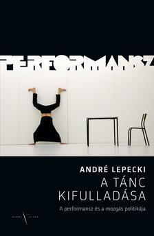 Lepecki, Andr� - A t�nc kifullad�sa. A performansz �s a mozg�s politik�ja