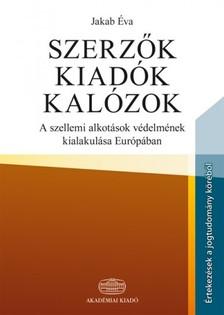 Jakab �va - Szerz�k, kiad�k, kal�zok - A szellemi alkot�sok v�delm�nek kialakul�sa Eur�p�ban [eK�nyv: epub, mobi]