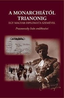 PRAZNOVSZKY TIVADAR - A Monarchi�t�l Trianonig egy magyar diplomata szem�vel - Praznovszky Iv�n eml�kez�sei