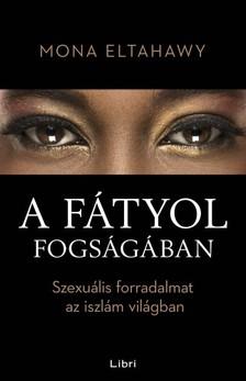 Eltahawy, Mona - A f�tyol fogs�g�ban - Szexu�lis forradalmat az iszl�m vil�gban [eK�nyv: epub, mobi]