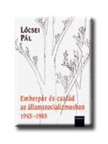 L�csei P�l - EMBERP�R �S CSAL�D AZ �LLAMSZOCIALIZMUSBAN 1945-19852008