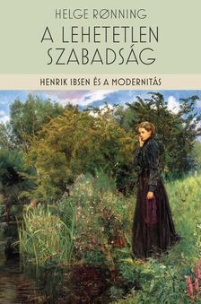 Helge Ronning - A lehetetlen szabadság - Henrik Ibsen és a modernitás