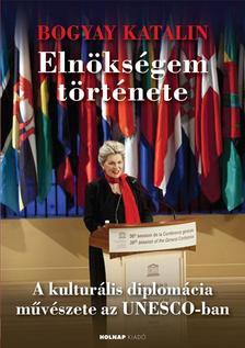 Bogyay Katalin - Eln�ks�gem t�rt�nete - A kultur�lis diplom�cia m�v�szete az UNESCO-ban