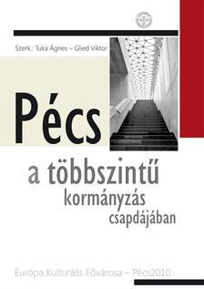 Tuka �gnes - Glied Viktor (szerk.) - P�cs a t�bbszint� korm�nyz�s csapd�j�ban - Eur�pa Kultur�lis F�v�rosa-P�cs2010