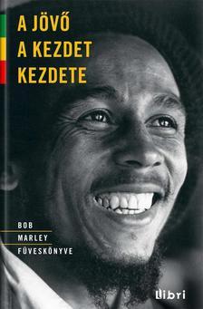 Bob Marley - A jövő a kezdet kezdete - Bob Marley füveskönyve