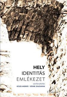 KESZEI ANDRÁS - BÖGRE ZSUZSANNA (SZERK.) - Hely, identitás, emlékezet