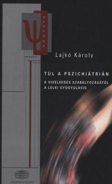 Lajk� K�roly - T�l a pszichi�tri�n  * A viselked�s szab�lyoz�s�t�l a lelki gy�gyul�sig