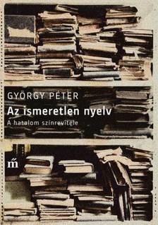 GY�RGY P�TER - Az ismeretlen nyelv - A hatalom sz�nrevitele [eK�nyv: epub, mobi]