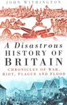WITHINGTON, JOHN - A Disastrous History of Britain [antikv�r]