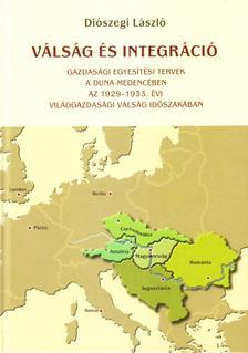 Di�szegi L�szl� - V�ls�g �s integr�ci� - Gazdas�gi egyes�t�si tervek a Duna-medenc�ben az 1929-1933. �vi vil�ggazdas�gi v�ls�g id�szak�ban