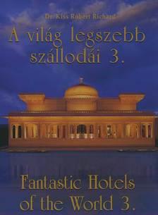 KISS R�BERT RICHARD - A VIL�G LEGSZEBB SZ�LLOD�I 3. - FANTASTIC HOTELS OF THE WORLD 3.