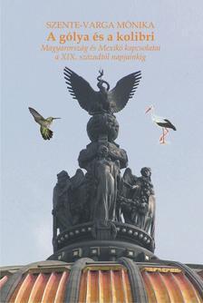 Szente-Varga Mónika - A gólya és a kolibri. Magyarország és Mexikó kapcsolatai