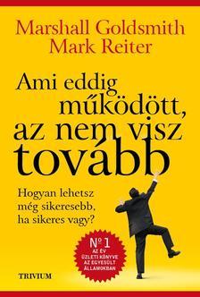 Marshall Goldsmith - Mark Reiter - Ami eddig m�k�d�tt, az nem visz tov�bb - Hogyan lehetsz m�g sikeresebb, ha sikeres vagy?