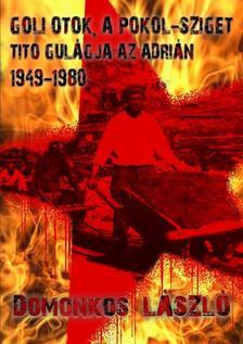 Domonkos L�szl� - Goli Otok, a Pokolsziget - Tito Gul�g szigete az Adri�n (1948-1981)