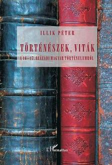 Illik P�ter - T�rt�n�szek, vit�k a 16-17. sz�zadi magyar t�rt�nelemr�l