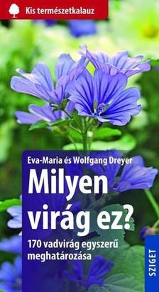 DREYER, EVA-MARIA - DREYER, WOLFGANG - Milyen vir�g ez? 170 vadvir�g egyszer� meghat�roz�sa